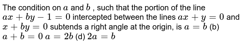 The condition on `aa n db` , such that the portion of the line `a x+b y-1=0` intercepted between the lines `a x+y=0` and `x+b y=0` subtends a right angle at the origin, is `a=b`  (b) `a+b=0`  `a=2b`  (d) `2a=b`