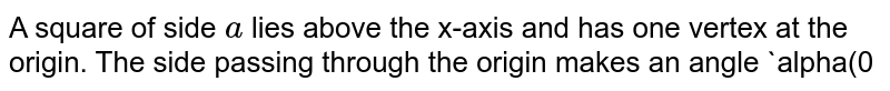 """A square of side `a` lies above the x-axis and has one vertex at the origin. The side   passing through the origin makes an angle `alpha(0ltalphaltpi/ 4)` with the positive direction of x-axis. equation its diagonal not passing through origin is (a) `y(cosalpha+sinalpha)+x(sinalpha-cosalpha)=""""alpha`(b)`y(cosalpha+sinalpha)+x(sinalpha+cosalpha)=alpha`(c)`y(cosalpha+sinalpha)+x(cosalpha-sinalpha)=alpha`(d)`y(cosalpha-sinalpha)-x(sinalpha-cosalpha)=alpha`"""