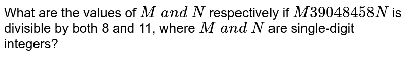 What are the values of `M and N` respectively if `M 39048458 N` is divisible by both 8 and 11, where `M and N` are single-digit integers?