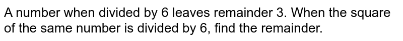 A number when divided by 6 leaves remainder 3.   When the square of the same number is divided by 6, find the remainder.