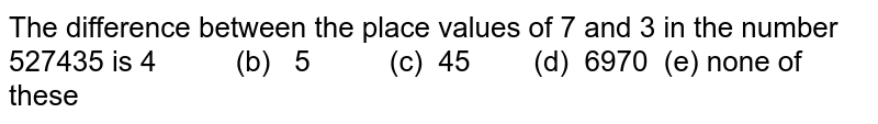The difference between the place values of 7   and 3 in the number 527435 is  4   (b) 5 (c)   45 (d) 6970   (e) none of these