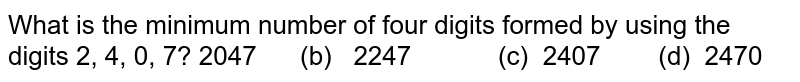 What is the minimum number of four digits formed   by using the digits 2, 4, 0, 7? 2047   (b) 2247 (c) 2407   (d) 2470