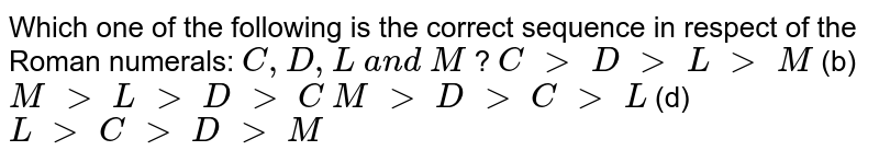 Which one of the following is the correct   sequence in respect of the Roman numerals: `C , D , L\ a n d\ M` ? `C\ >\ D\ >\ L\ >\ M`    (b) `M\ >\ L\ >\ D\ >\ C`  `M\ >\ D\ >\ C\ >\ L`    (d) `L\ >\ C\ >\ D\ >\ M`
