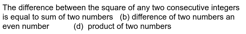 The difference between the square of any two   consecutive integers is equal to  (a) sum of two numbers (b) difference of two numbers  (c) an even number (d) product of two numbers