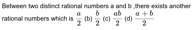 Between two distinct rational numbers a and b   ,there exists another rational numbers which is  `a/2`    (b) `b/2`    (c) `(a b)/2`    (d) `(a+b)/2`