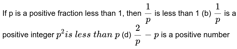If `p` is a positive fraction less than 1, then (a) `1/p` is less than `1` (b) `1/p` is a positive integer (c) `p^2` is less than `p` (d) `2/p-p` is a positive number