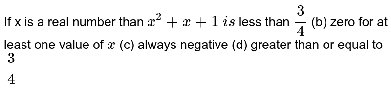 If `x` is a real number than `x^2+x+1` is (a) less than `3/4` (b) zero for at least one value of `x` (c) always negative (d) greater than or equal to `3/4`