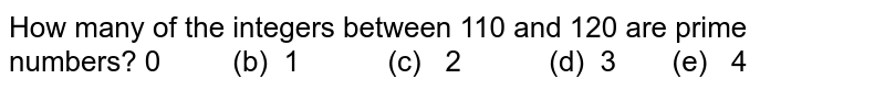 How many of the integers between 110 and 120   are prime numbers? 0   (b) 1 (c) 2   (d) 3 (e)   4