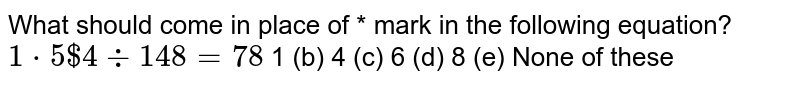 What should come in place of `**` mark in the following equation? `1**5$4-:148=78` (a) 1   (b) 4 (c)   6 (d) 8   (e) None of these