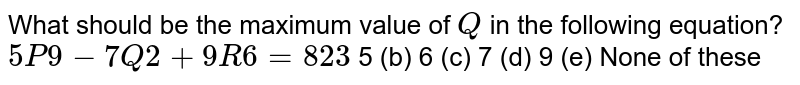 What should be the maximum value of `Q` in the following equation? `5P9-7Q2+9R6=823`  5   (b) 6 (c)   7 (d) 9   (e) None of these