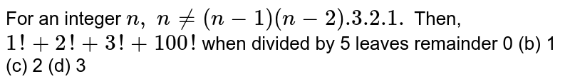 For an integer `n ,\ n !=(n-1)(n-2)  .3.2.1.\ `  Then, `1!+2!+3!+ 100 !` when divided by 5 leaves remainder  0   (b) 1 (c)   2 (d) 3