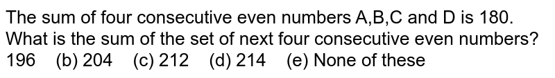 The sum of four consecutive even numbers A,B,C   and D is 180. What is the sum of the set of next four consecutive even   numbers? 196   (b) 204 (c) 212 (d) 214   (e) None of these