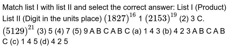 Match list I with list II and select the   correct answer: List   I (Product) List II   (Digit in the units place) `(1827)^(16)` 1 `(2153)^(19)` (2) 3 C.   `(5129)^(21)` (3) 5 (4) 7 (5) 9 A B   C A B   C (a)   1 4 3 (b) 4 2   3 A B   C A B   C (c)   1 4 5 (d) 4 2   5
