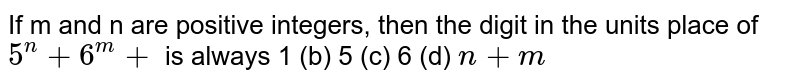 If `m and n` are positive integers, then the digit in the units place of `5^n+6^m` is always (a) 1 (b) 5 (c) 6 (d) `n+m`