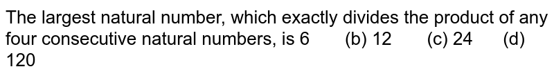 The largest natural number, which exactly   divides the product of any four consecutive natural numbers, is  6   (b) 12 (c) 24 (d) 120