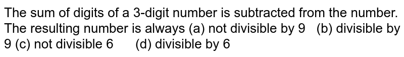 The sum of digits of a 3-digit number is   subtracted from the number. The resulting number is always (a) not divisible by 9 (b) divisible by 9 (c) not divisible 6 (d) divisible by 6