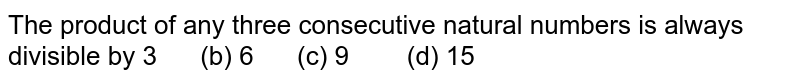 The product of any three consecutive natural   numbers is always divisible by  3   (b) 6 (c) 9 (d) 15