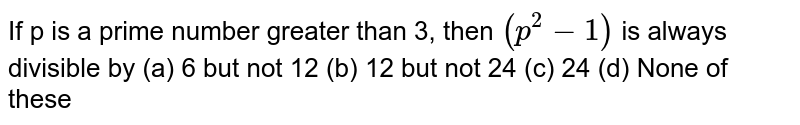 If p is a prime number greater than 3, then `(p^2-1)` is always divisible by  (a) 6 but not 12 (b) 12 but not 24 (c) 24   (d) None of these