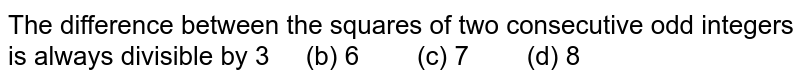 The difference between the squares of two   consecutive odd integers is always divisible by  3 (b)   6 (c) 7 (d) 8