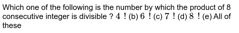 Which one of the following is the number by   which the product of 8 consecutive integer is divisible ? `4\ !`  (b) `6\ !`  (c) `7\ !`  (d) `8\ !`  (e) All of these