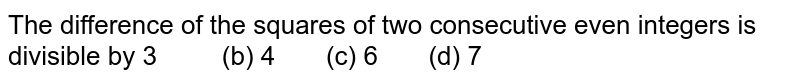 The difference of the squares of two   consecutive even integers is divisible by  3   (b) 4 (c) 6 (d) 7