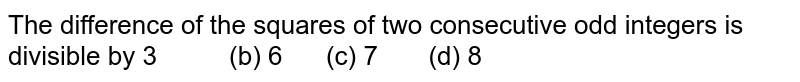 The difference of the squares of two   consecutive odd integers is divisible by  3   (b) 6 (c) 7 (d) 8