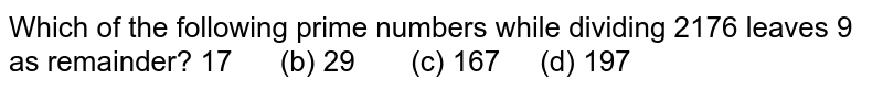 Which of the following prime numbers while   dividing 2176 leaves 9 as remainder? 17   (b) 29 (c) 167 (d) 197