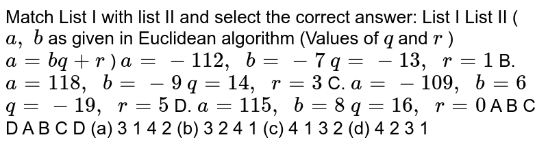 Match List I with list II and select the   correct answer: List   I   List II (`a ,\ b` as   given in Euclidean algorithm   (Values of `q` and   `r` ) `a=b q+r` ) `a=-112 ,\ \ b=-7` `q=-13 ,\ \ r=1`  B. `a=118 ,\ \ b=-9` `q=14 ,\ \ r=3`  C.   `a=-109 ,\ \ b=6` `q=-19 ,\ \ r=5`  D.   `a=115 ,\ \ b=8` `q=16 ,\ \ r=0`  A B   C D A B   C D (a)   3 1 4   2 (b) 3 2   4 1 (c)   4 1 3   2 (d) 4 2   3 1