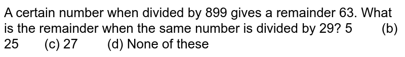 A certain number when divided by 899 gives a   remainder 63. What is the remainder when the same number is divided by 29? 5   (b) 25 (c) 27 (d) None of these