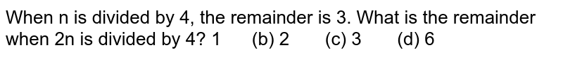 When n is divided by 4, the remainder is 3.   What is the remainder when 2n is divided by 4? 1   (b) 2 (c) 3 (d) 6