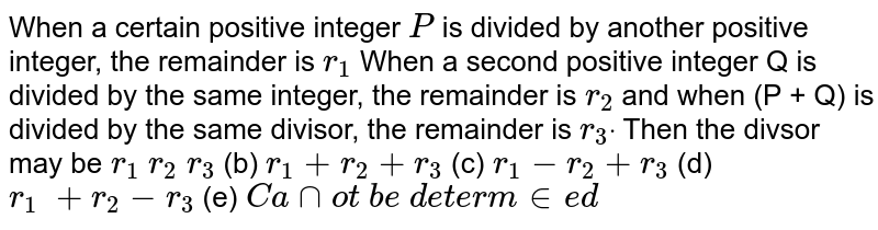 When a certain positive integer `P` is divided by another positive integer, the   remainder is `r_1` When a second positive integer Q is divided by   the same integer, the remainder is `r_2` and when (P + Q) is divided by the same   divisor, the remainder is `r_3dot` Then the divsor may be  `r_1\ r_2\ r_3` (b) `r_1+r_2+r_3` (c) `r_1-r_2+r_3`  (d) `r_1\ +r_2-r_3` (e) `C a nnot\ b e\ d e t e r m in e d`