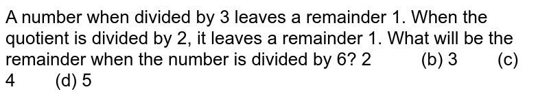 A number when divided by 3 leaves a remainder   1. When the quotient is divided by 2, it leaves a remainder 1. What will be   the remainder when the number is divided by 6?  2   (b) 3 (c) 4 (d) 5