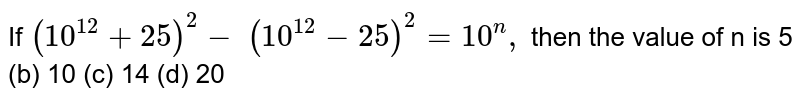 If `(10^(12)+25)^2-\ (10^(12)-25)^2=10^n ,` then the value of n is  5   (b) 10 (c) 14 (d) 20