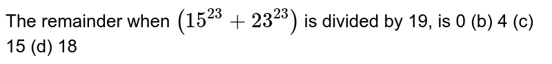 The remainder when `(15^(23)+23^(23))` is divided by 19, is  0   (b) 4 (c) 15 (d) 18