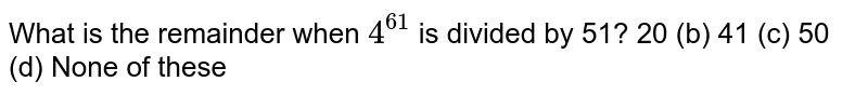What is the remainder when `4^(61)` is divided by 51? 20   (b) 41 (c) 50 (d) None of these