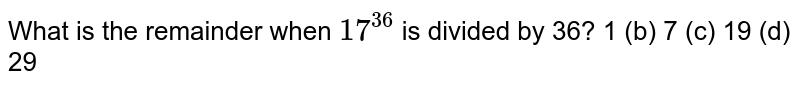 What is the remainder when `17^(36)` is divided by 36? 1   (b) 7 (c) 19 (d) 29