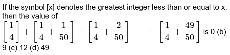 If the symbol [x] denotes the greatest integer   less than or equal to x, then the value of `[1/4]+[1/4+1/(50)]+[1/4+2/(50)]+\  +\ [1/4+(49)/(50)]` is 0   (b) 9 (c) 12 (d) 49