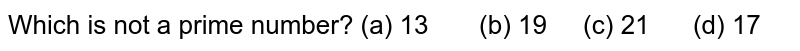 Which is not a prime number? (a) 13   (b) 19 (c) 21 (d) 17