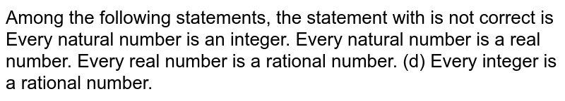 Among the following statements, the statement   with is not correct is Every natural number is an integer. Every natural number is a real number. Every real number is a rational number. (d) Every integer is a rational number.