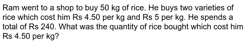 Ram went to   a shop to buy 50 kg of rice. He buys two varieties of rice which cost him Rs   4.50 per kg and Rs 5 per kg. He spends a total of Rs 240. What was the   quantity of rice bought which cost him Rs 4.50 per kg?