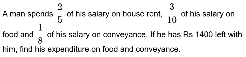 A man   spends `2/5` of his   salary on house rent, `3/(10)` of his   salary on food and `1/8` of his   salary on conveyance. If he has Rs 1400 left with him, find his expenditure   on food and conveyance.