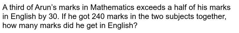 A third of   Arun's marks in Mathematics exceeds a half of his marks in English by 30. If   he got 240 marks in the two subjects together, how many marks did he get in   English?