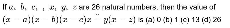 If `a ,\ b ,\ c ,\   ,\ x ,\ y ,\ z` are 26   natural numbers, then the value of `(x-a)(x-b)(x-c)ddot(x-y)(x-z)` is (a) 0 (b) 1 (c) 13 (d) 26