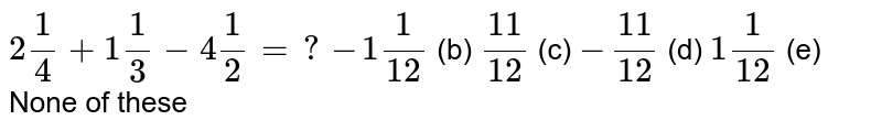 `2 1/4+1 1/3-4 1/2=?`  `-1 1/(12)` (b) `(11)/(12)` (c) `-(11)/(12)` (d) `1 1/(12)` (e) None of   these