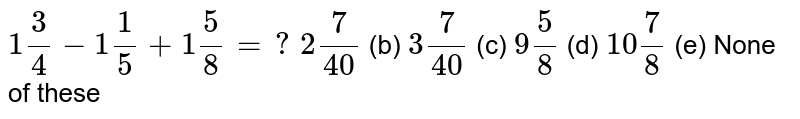 `1 3/4-1 1/5+1 5/8=?`  (a) `2 7/(40)` (b) `3 7/(40)` (c) `9 5/8` (d) `10 7/8` (e) None of   these