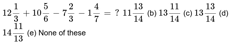 `12 1/3+10 5/6-7 2/3-1 4/7=?`  (a) `11(13)/(14)` (b) `13(11)/(14)` (c) `13(13)/(14)` (d) `14(11)/(13)` (e) None of   these