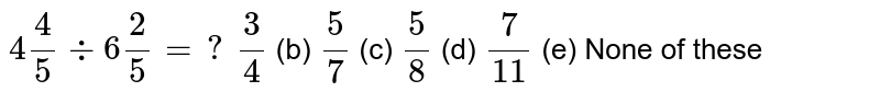 `4 4/5-:6 2/5=?`  `3/4` (b) `5/7` (c) `5/8` (d) `7/(11)` (e) None of   these