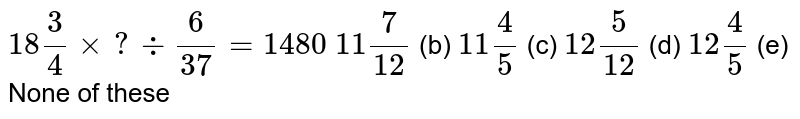 `18 3/4xx?-:6/(37)=1480`  `11 7/(12)` (b) `11 4/5` (c) `12 5/(12)` (d) `12 4/5` (e) None of   these