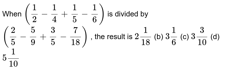 When `(1/2-1/4+1/5-1/6)` is divided   by `(2/5-5/9+3/5-7/(18))` , the   result is `2 1/(18)` (b) `3 1/6` (c) `3 3/(10)` (d) `5 1/(10)`