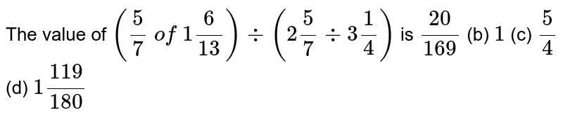 The value   of `(5/7\ of\ 1 6/(13))-:(2 5/7-:3 1/4)` is (a) `(20)/(169)` (b) `1` (c) `5/4` (d) `1(119)/(180)`